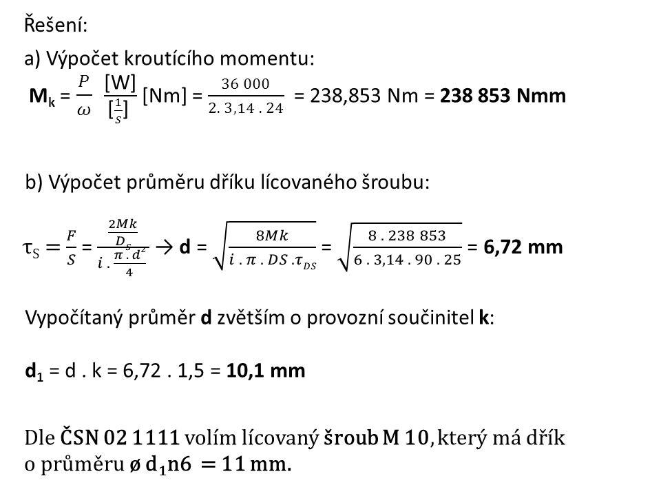 Řešení: a) Výpočet kroutícího momentu: Mk = 𝑃 𝜔 [W] [ 1 𝑠 ] [Nm] = 36 000 2. 3,14 . 24 = 238,853 Nm = 238 853 Nmm.